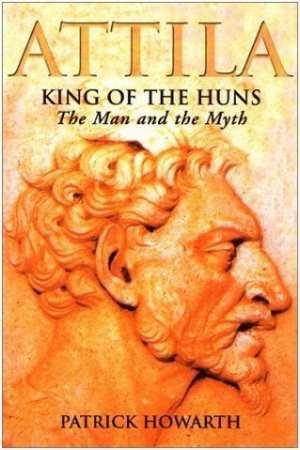 Patrick Howarth. Attila, King of the Huns: Man and myth