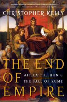 Christopher Kelly. The End of Empire: Attila the Hun & the Fall of Rome